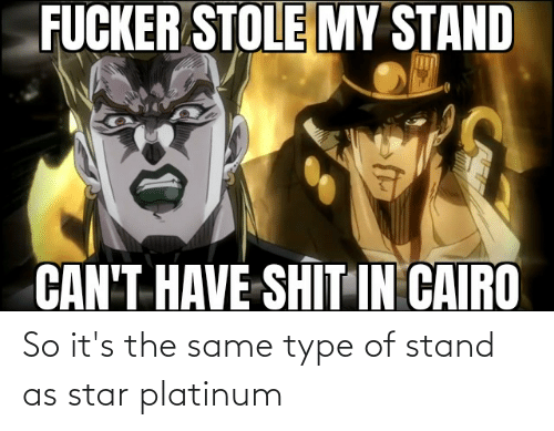 type: So it's the same type of stand as star platinum