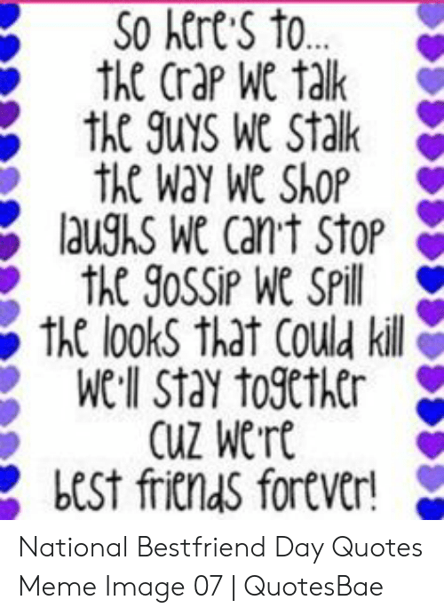 National Bestfriend Day: SO kerts to  th Crap We tak  the 9uys Wa Stak  the Wa We SAOP  laughs Wa cant Stop  th looks thdt Could kill  We:ll Stay together >  Cuz Wrt  bESt fritldS fortver! National Bestfriend Day Quotes Meme Image 07   QuotesBae