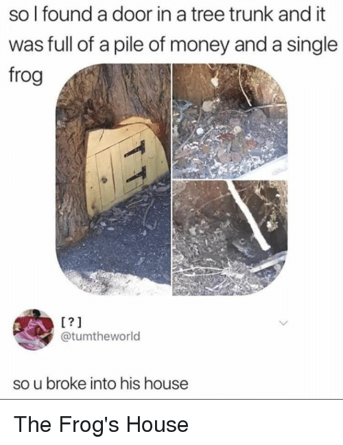 Money, House, and Tree: so l found a door in a tree trunk and it  was full of a pile of money and a single  frog  1?1  @tumtheworld  so u broke into his house The Frog's House
