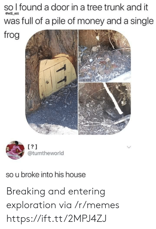 exploration: so l found a door in a tree trunk and it  was full of a pile of money and a single  frog  @will ent  L?1  @tumtheworld  so u broke into his house Breaking and entering exploration via /r/memes https://ift.tt/2MPJ4ZJ