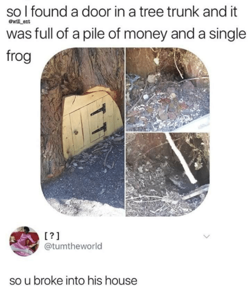 trunk: so l found a door in a tree trunk and it  was full of a pile of money and a single  frog  @will ent  @tumtheworld  so u broke into his house