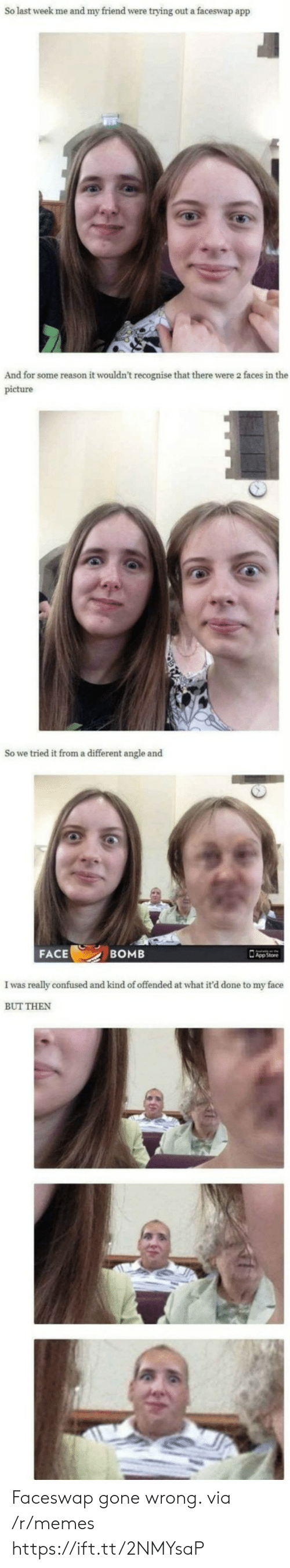Confused, Memes, and Reason: So last week me and my friend were trying out a faceswap app  And for some reason it wouldn't recognise that there were 2 faces in the  picture  So we tried it from a different angle and  FACE  BOMB  I was really confused and kind of offended at what it'd done to my face  BUT THEN Faceswap gone wrong. via /r/memes https://ift.tt/2NMYsaP