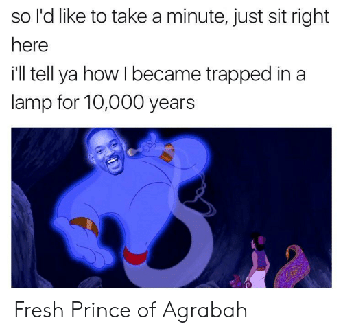 Agrabah, Fresh, and Prince: so l'd like to take a minute, just sit right  here  ill tell ya how I became trapped in a  lamp for 10,000 years Fresh Prince of Agrabah