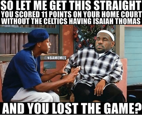 Lost The Game: SO LET ME GET THIS STRAIGHT  YOU SCORED 11 POINTS ON YOUR HOME COURT  WITHOUT THE CELTICS HAVING ISAIAH THOMAS  NBAMEMES  AND YOU LOST THE GAME