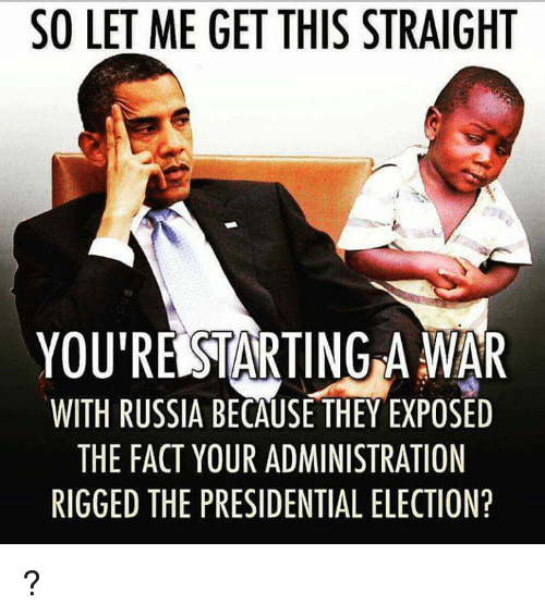 presidential elections: SO LET ME GET THIS STRAIGHT  YOURERSTARTING A WAR  WITH RUSSIA BECAUSE THEY EXPOSED  THE FACT YOUR ADMINISTRATION  RIGGED THE PRESIDENTIAL ELECTION? ?