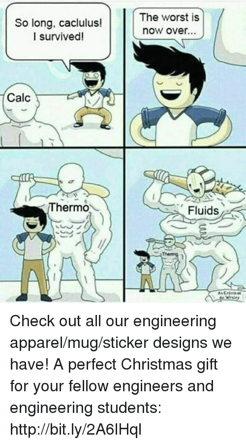 Christmas, The Worst, and Calc: So long, caclulus!  I survived!  The worst is  now over..  Calc  Thermo  Fluids Check out all our engineering apparel/mug/sticker designs we have! A perfect Christmas gift for your fellow engineers and engineering students: http://bit.ly/2A6lHql