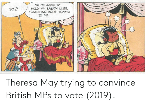gong: SO M GONG TO  HOLD MY BREATH UNTIL  SOMETHING DOES HAPPEN  So P  TO ME Theresa May trying to convince British MPs to vote (2019).
