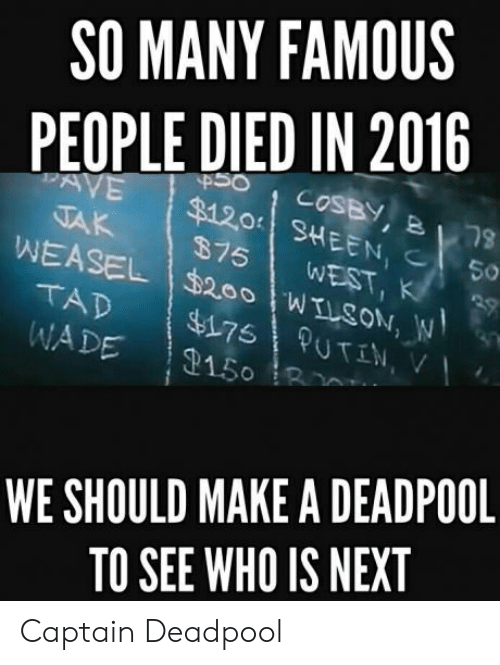 Deadpool, Make A, and Cosby: SO MANY FAMOUS  PEOPLE DIED IN 2016  COSBY  $1201 SHEEN,  $75 WEST, K  5。  WADE 2150  WE SHOULD MAKE A DEADPOOL  TO SEE WHO IS NEXT Captain Deadpool