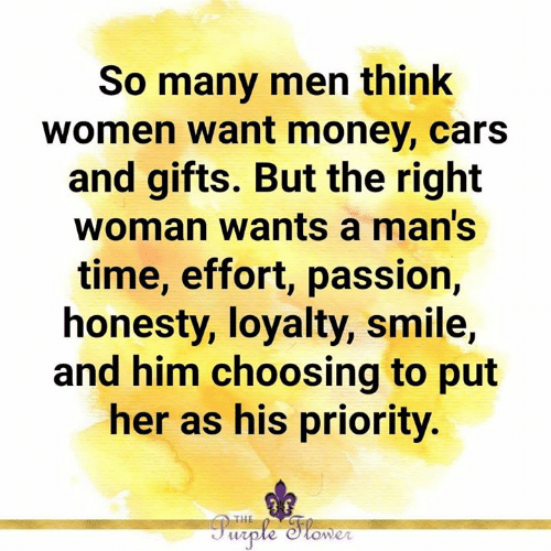 Cars, Memes, and Money: So many men think  women want money, cars  and gifts. But the right  woman wants a man's  time, effort, passion,  honesty, loyalty, smile,  and him choosing to put  her as his priority.
