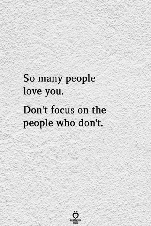 Love, Focus, and Who: So many people  love you.  Don't focus on the  people who don't.  BELATIONSP  ES