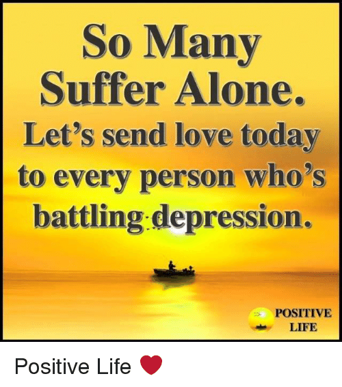 Being Alone, Life, and Love: So Many  Suffer Alone.  Let's send love today  to every person who's  battling depression.  POSITIVE  LIFE Positive Life ❤️