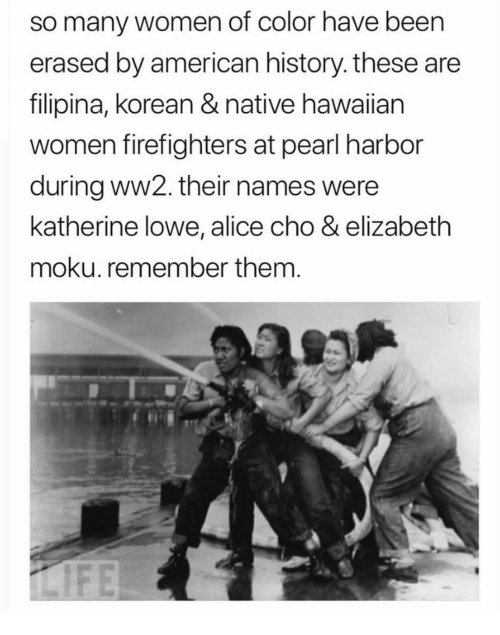 Hawaiian: so many women of color have been  erased by american history. these are  filipina, korean & native hawaiian  women firefighters at pearl harbor  during ww2. their names were  katherine lowe, alice cho & elizabeth  moku. remember them.