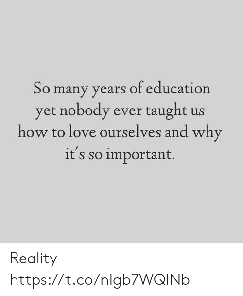 Love, Memes, and How To: So many years of education  yet nobody ever taught us  how to love ourselves and why  it's so important. Reality https://t.co/nIgb7WQINb
