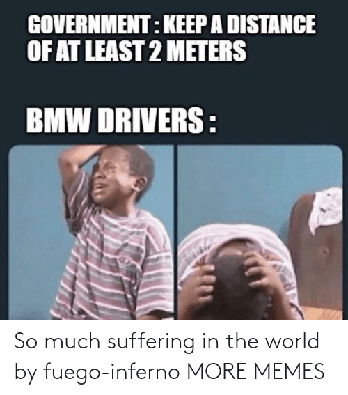 Suffering: So much suffering in the world by fuego-inferno MORE MEMES