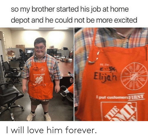 elijah: so my brother started his job at home  depot and he could not be more excited  Eljeh  Elijah  put customersRST  THE  CHAWAT I will love him forever.