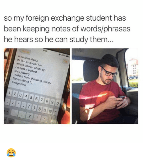 Slanging: so my foreign exchange student has  been keeping notes of words/phrases  he hears so he can study them...  9:10  american slang:  its lit- its good/ fun  whats goods whats up  on fleeks perfect  ice= jewerly  make it rains throwing money  finnas about to  swag cool  12 3 4 5 6 7 8 9 0 😂
