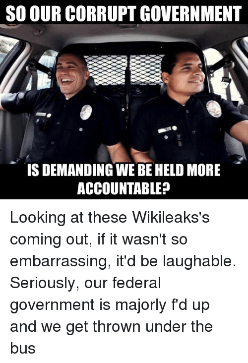 under the bus: SO OUR CORRUPTGOVERNMENT  IS DEMANDING WE BEHELD MORE  ACCOUNTABLE? Looking at these Wikileaks's coming out, if it wasn't so embarrassing, it'd be laughable. Seriously, our federal government is majorly f'd up and we get thrown under the bus