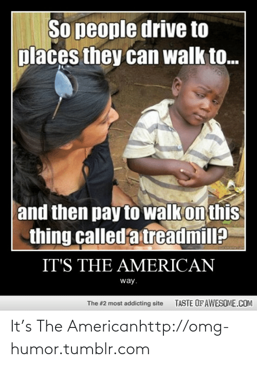 the american way: So people drive to  places they can walk to.  and then pay to walk on this  thing called'a treadmill?  quickeem  IT'S THE AMERICAN  way.  TASTE OF AWESOME.COM  The #2 most addicting site It's The Americanhttp://omg-humor.tumblr.com