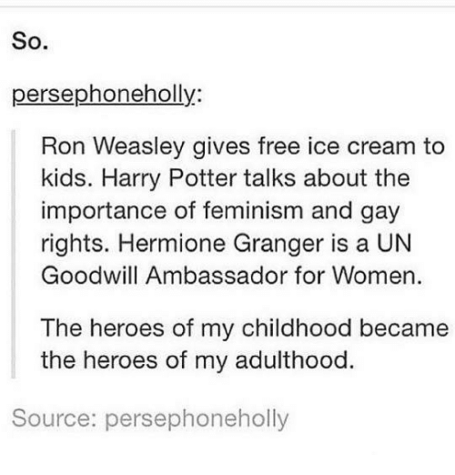 Femination: So  persephoneholly:  Ron Weasley gives free ice cream to  kids. Harry Potter talks about the  importance of feminism and gay  rights. Hermione Granger is a UN  Goodwill Ambassador for Women.  The heroes of my childhood became  the heroes of my adulthood.  Source: persephoneholly