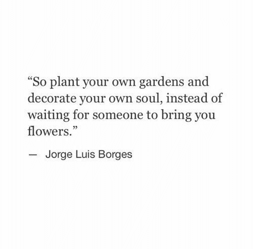 """luis: """"So plant your own gardens and  decorate your own soul, instead of  waiting for someone to bring you  flowers.""""  Jorge Luis Borges"""