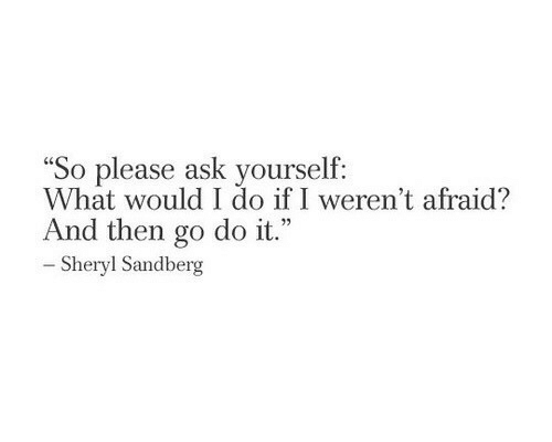 "Ask, Sheryl Sandberg, and What: So please ask yourself:  What would I do if I weren't afraid?  And then go do it.""  - Sheryl Sandberg"