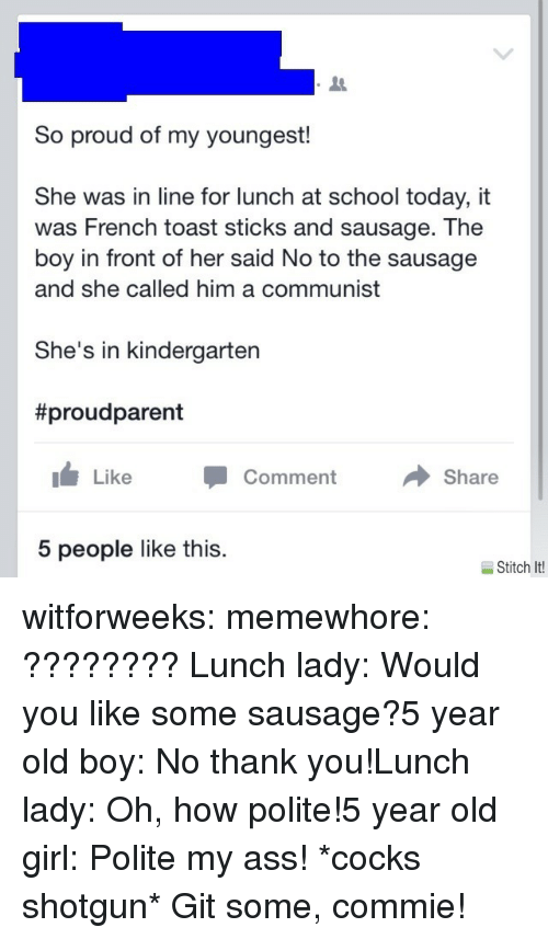 A Communist: So proud of my youngest!  She was in line for lunch at school today, it  was French toast sticks and sausage. The  boy in front of her said No to the sausage  and she called him a communist  She's in kindergarten  #proudparent  Like Comment  Share  5 people like this.  Stitch It! witforweeks:  memewhore: ????????  Lunch lady: Would you like some sausage?5 year old boy: No thank you!Lunch lady: Oh, how polite!5 year old girl: Polite my ass! *cocks shotgun* Git some, commie!