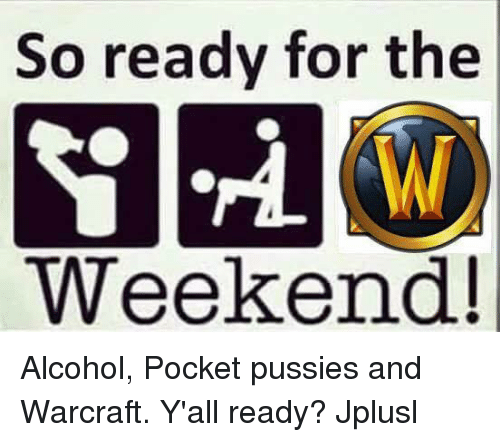 Memes, The Weekend, and Warcraft: So ready for the  Weekend! Alcohol, Pocket pussies and Warcraft. Y'all ready? Jplusl