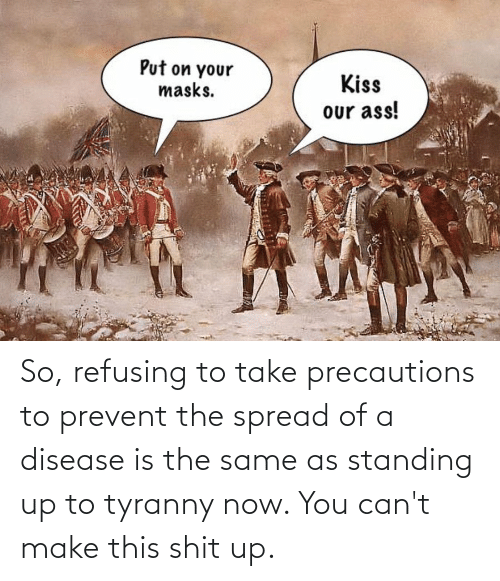 disease: So, refusing to take precautions to prevent the spread of a disease is the same as standing up to tyranny now. You can't make this shit up.
