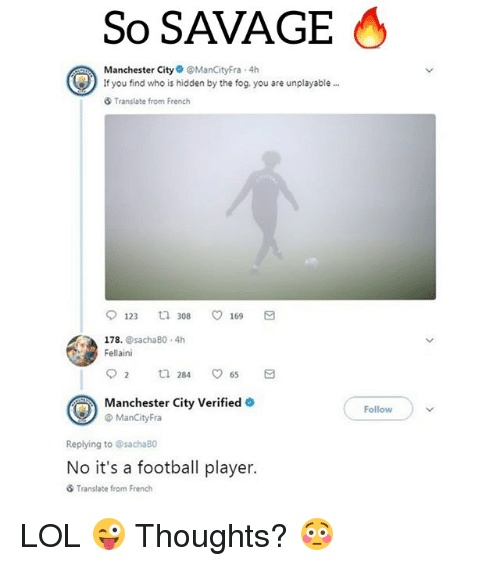 Football, Lol, and Savage: So SAVAGE  Manchester CityManCityFra 4h  If you find who is hidden by the fog, you are unplayable  Translate from French  123 308 169 a  178. @sachaB0 4h  Fellaini  Manchester City Verified  @ ManCityFra  Followv  Replying to @sachaBO  No it's a football player.  Translate from French LOL 😜 Thoughts? 😳