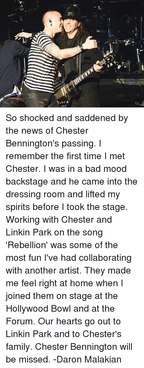 Bad, Family, and Memes: So shocked and saddened by the news of Chester Bennington's passing. I remember the first time I met Chester. I was in a bad mood backstage and he came into the dressing room and lifted my spirits before I took the stage. Working with Chester and Linkin Park on the song 'Rebellion' was some of the most fun I've had collaborating with another artist. They made me feel right at home when I joined them on stage at the Hollywood Bowl and at the Forum. Our hearts go out to Linkin Park and to Chester's family. Chester Bennington will be missed. -Daron Malakian