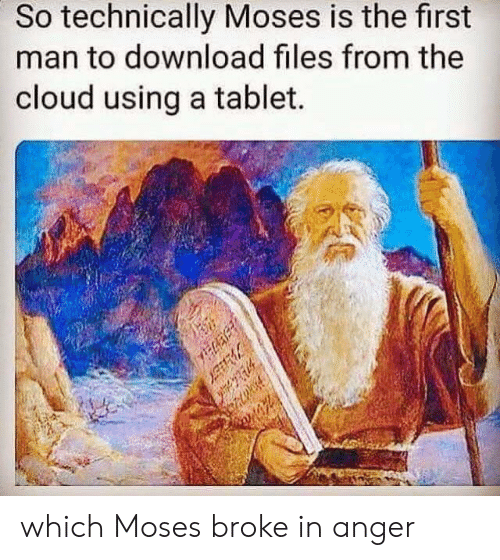 Tablet, Cloud, and Moses: So technically Moses is the first  man to download files from the  cloud using a tablet.  which Moses broke in anger