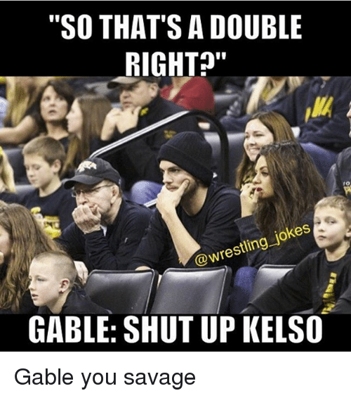 """Memes, Savage, and Shut Up: """"SO THAT'S A DOUBLE  RIGHT  @wrestling jokes  GABLE: SHUT UP KELSO Gable you savage"""