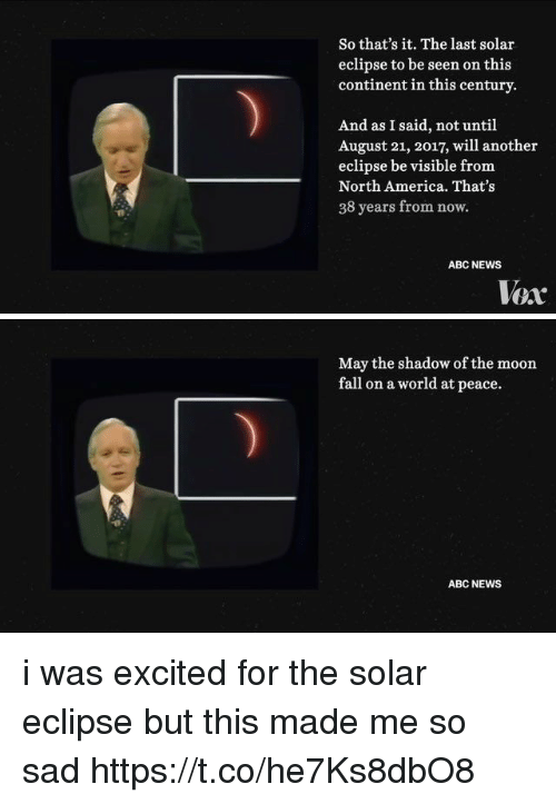 Abc, America, and Fall: So that's it. The last solar  eclipse to be seen on this  continent in this century  And as I said, not until  August 21, 2017, will another  eclipse be visible from  North America. That's  38 years from now.  ABC NEWS  Vox   May the shadow of the moon  fall on a world at peace.  ABC NEWS i was excited for the solar eclipse but this made me so sad https://t.co/he7Ks8dbO8
