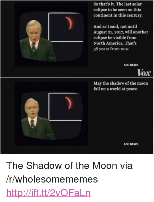 "Abc, America, and Fall: So that's it. The last solar  eclipse to be seen on this  continent in this century.  And as I said, not until  August 21, 2017, will another  eclipse be visible from  North America. That's  38 years from now.  ABC NEWwS  Vox  May the shadow of the moon  fall on a world at peace.  ABC NEWS <p>The Shadow of the Moon via /r/wholesomememes <a href=""http://ift.tt/2vOFaLn"">http://ift.tt/2vOFaLn</a></p>"