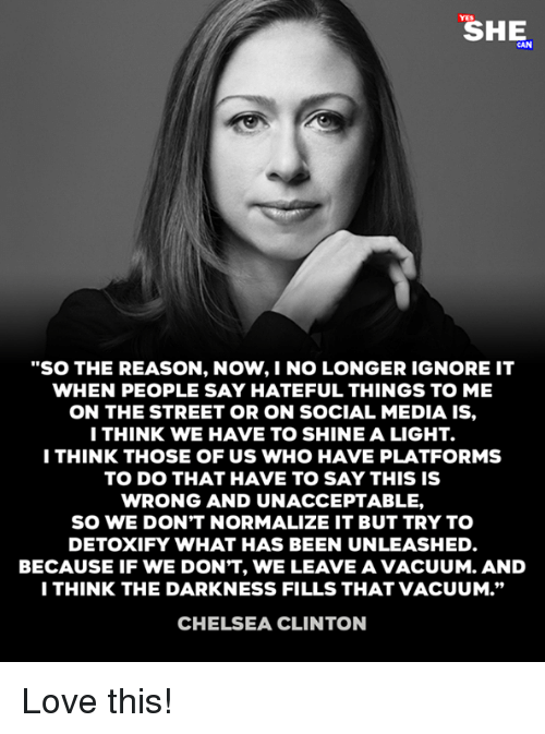 "Chelsea, Chelsea Clinton, and Love: ""SO THE REASON, NOW,I NO LONGER IGNORE IT  WHEN PEOPLE SAY HATEFUL THINGS TO ME  ON THE STREET OR ON SOCIAL MEDIA IS,  ITHINK WE HAVE TO SHINE A LIGHT.  I THINK THOSE OF US WHO HAVE PLATFORMS  TO DO THAT HAVE TO SAY THIS IS  WRONG AND UNACCEPTABLE,  SO WE DON'T NORMALIZE IT BUT TRY TO  DETOXIFY WHAT HAS BEEN UNLEASHED  BECAUSE IF WE DON'T, WE LEAVE A VACUUM. AND  I THINK THE DARKNESS FILLS THAT VACUUM.""  CHELSEA CLINTON Love this!"