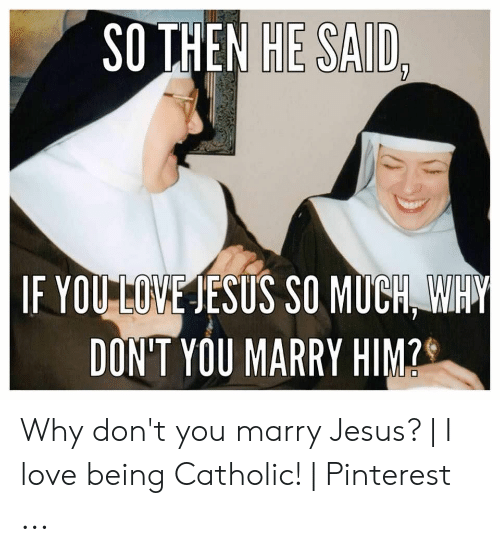 Nun Memes: SO THEN HE SAID  IF YOULOME IESUS SO MUCH H  DON'T YOU MARRY HIM? Why don't you marry Jesus? | I love being Catholic! | Pinterest ...