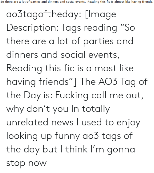 "tags: So there are a lot of parties and dinners and social events, Reading this fic is almost like having friends, ao3tagoftheday:  [Image Description: Tags reading ""So there are a lot of parties and dinners and social events, Reading this fic is almost like having friends""]  The AO3 Tag of the Day is: Fucking call me out, why don't you   In totally unrelated news I used to enjoy looking up funny ao3 tags of the day but I think I'm gonna stop now"