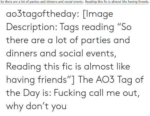 "tags: So there are a lot of parties and dinners and social events, Reading this fic is almost like having friends, ao3tagoftheday:  [Image Description: Tags reading ""So there are a lot of parties and dinners and social events, Reading this fic is almost like having friends""]  The AO3 Tag of the Day is: Fucking call me out, why don't you"
