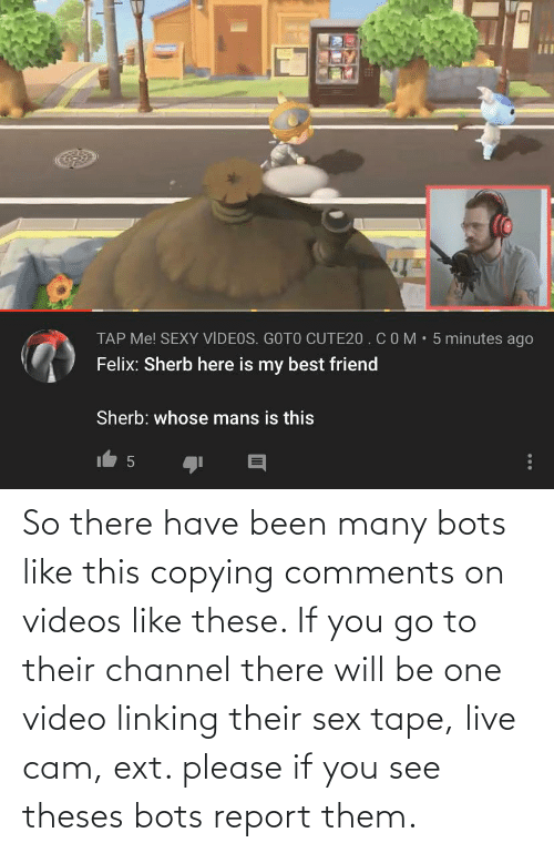 linking: So there have been many bots like this copying comments on videos like these. If you go to their channel there will be one video linking their sex tape, live cam, ext. please if you see theses bots report them.