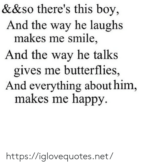 butterflies: &&so there's this boy,  And the way he laughs  makes me smile,  And the way he talks  gives me butterflies,  And everything about him,  makes me happy https://iglovequotes.net/