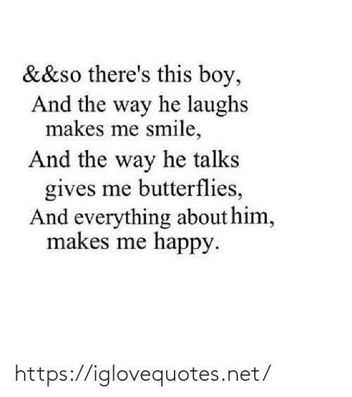 Makes: &&so there's this boy,  And the way he laughs  makes me smile,  And the way he talks  gives me butterflies,  And everything about him,  makes me happy. https://iglovequotes.net/