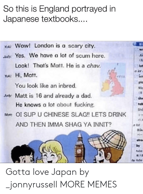 England: So this is England portrayed in  Japanese textbooks....  YAWOW! London is a scary city  AdyYes. We have a lot of scum here.  Look! That's Matt. He is a chav  lot  YA Hi, Matt.  plo  You look like an inbred.  M  xdy Matt is 16 and already a dad.  He knows a lot about fucking  fa  S  Mot OI SUP U CHINESE SLAG!! LETS DRINK  AND THEN IMMA SHAG YA INNIT?  stree  by  ube Gotta love Japan by _jonnyrussell MORE MEMES