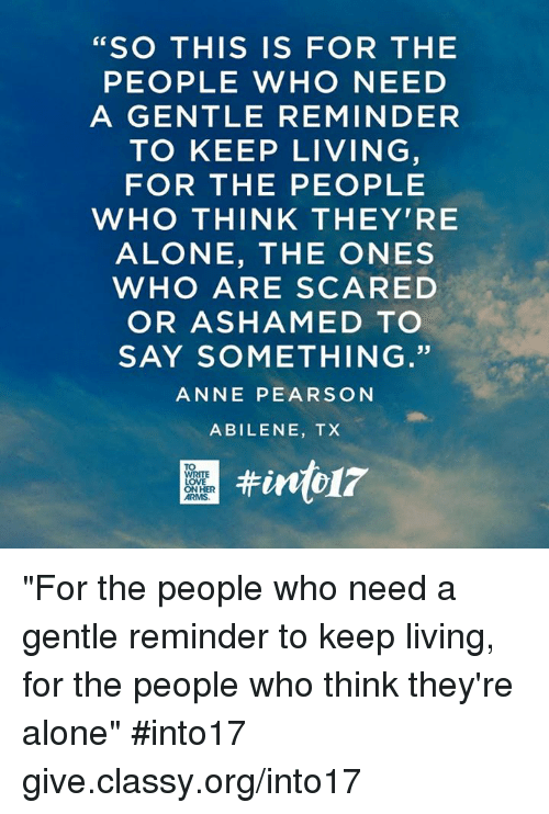"Pearson: SO THIS IS FOR THE  PEOPLE WHO NEED  A GENTLE REMINDER  TO KEEP LIVING  FOR THE PEOPLE  WHO THINK THEY'RE  ALONE, THE ONES  WHO ARE SCARED  OR ASHAMED TO  SAY SOMETHING.""  ANNE PEARSON  ABILENE, TX ""For the people who need a gentle reminder to keep living, for the people who think they're alone"" #into17 give.classy.org/into17"