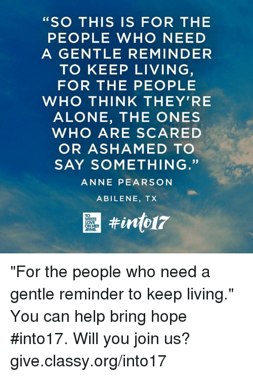 "Pearson: SO THIS IS FOR THE  PEOPLE WHO NEED  A GENTLE REMINDER  TO KEEP LIVING  FOR THE PEOPLE  WHO THINK THEY'RE  ALONE, THE ONES  WHO ARE SCARED  OR ASHAMED TO  SAY SOMETHING.""  ANNE PEARSON  ABILENE, TX ""For the people who need a gentle reminder to keep living."" You can help bring hope #into17. Will you join us? give.classy.org/into17"