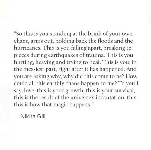 """Floods: So this is you standing at the brink of your own  chaos, arms out, holding back the floods and the  hurricanes. This is you falling apart, breaking to  pieces during earthquakes of trauma. This is you  hurting, heaving and trying to heal. This is you, in  the messiest part, right after it has happened. And  you are asking why, why did this come to be? How  could all this earthly chaos happen to me? To you l  say, love, this is your growth, this is your survival,  this is the result of the universe's incantation, this,  this is how that magic happens.""""  - Nikita Gill"""