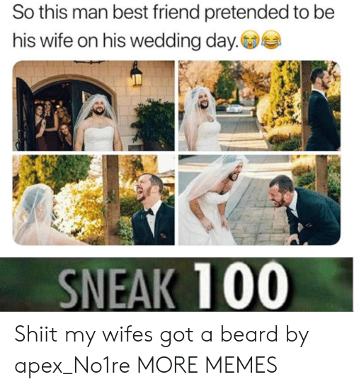 Apex: So this man best friend pretended to be  his wife on his wedding day.  SNEAK 100 Shiit my wifes got a beard by apex_No1re MORE MEMES