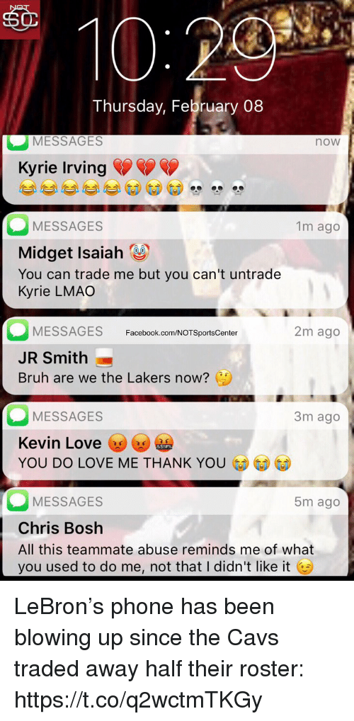 J.R. Smith: sO  Thursday, February 08  MESSAGES  now  Kyrie Irving  MESSAGES  Midget Isaiah  You can trade me but you can't untrade  Kyrie LMAO  1m ago  MESSAGES  JR Smith  Bruh are we the Lakers now?  Facebook.com/NOTSportsCenter  2m ago  MESSAGES  Kevin Love y  YOU DO LOVE ME THANK YO  3m ago  MESSAGES  Chris Bosh  All this teammate abuse reminds me of what  you used to do me, not that I didn't like it G  5m ago LeBron's phone has been blowing up since the Cavs traded away half their roster: https://t.co/q2wctmTKGy