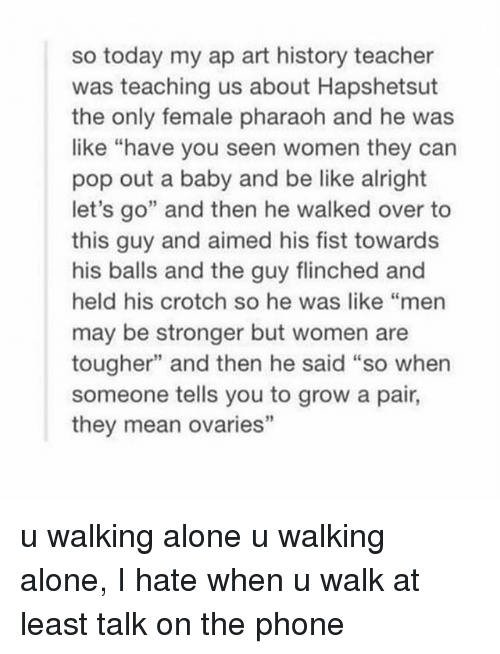 "And Then He Said: so today my ap art history teacher  was teaching us about Hapshetsut  the only female pharaoh and he was  like ""have you seen women they can  pop out a baby and be like alright  let's go"" and then he walked over to  this guy and aimed his fist towards  his balls and the guy flinched and  held his crotch so he was like ""men  may be stronger but women are  tougher"" and then he said ""so when  someone tells you to grow a pair,  they mean ovaries"" u walking alone u walking alone, I hate when u walk at least talk on the phone"