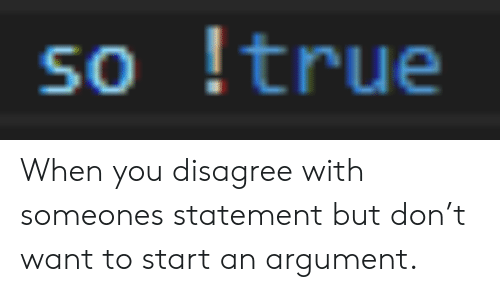 True, Don, and You: so true When you disagree with someones statement but don't want to start an argument.