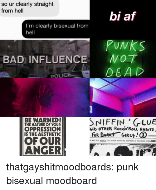 Af, Bad, and Police: so ur clearly straight  from hell  bi af  PuNkS  DEAD  I'm clearly bisexual from  hell  BAD INFLUENCE MOT  POLICE  BE WARNED!  THE NATURE OF YOUR  OPPRESSION  IS THE AESTHETIC  NIFFIN 'GLuE  hdD OTHER Rocka·ROLL HABITS  OF OUR  ANGER thatgayshitmoodboards:  punk bisexual moodboard